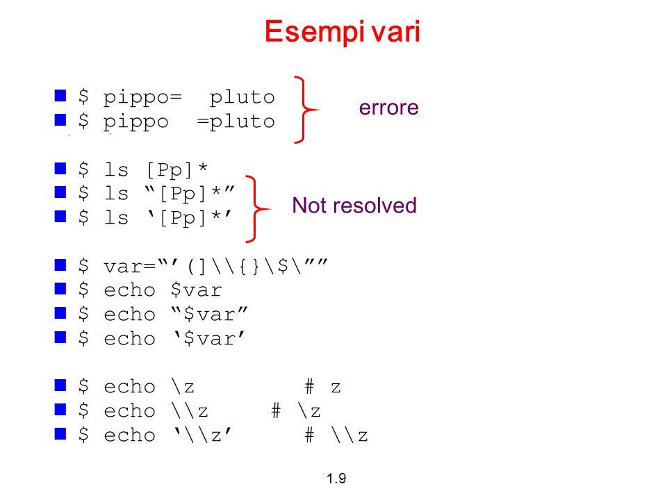 Esempi vari $ pippo= pluto errore $ pippo =pluto $ ls [Pp]*